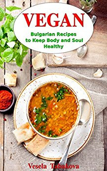 Vegan Bulgarian Recipes to Keep Body and Soul Healthy: Vegan Diet Cookbook by Vesela Tabakova